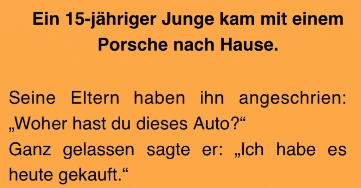Witz Des Tages 17 Jähriger Kommt Mit Porsche Nach Hause